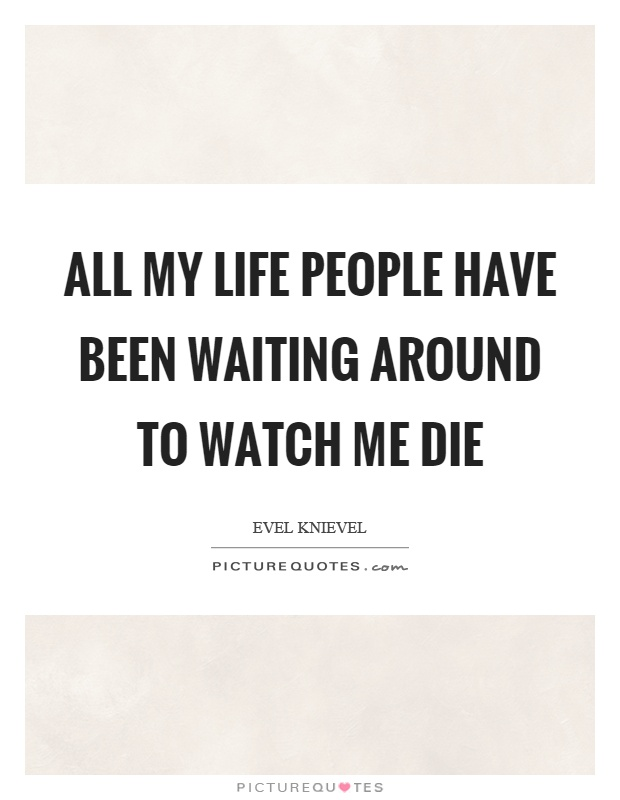 All my life people have been waiting around to watch me die Picture Quote #1