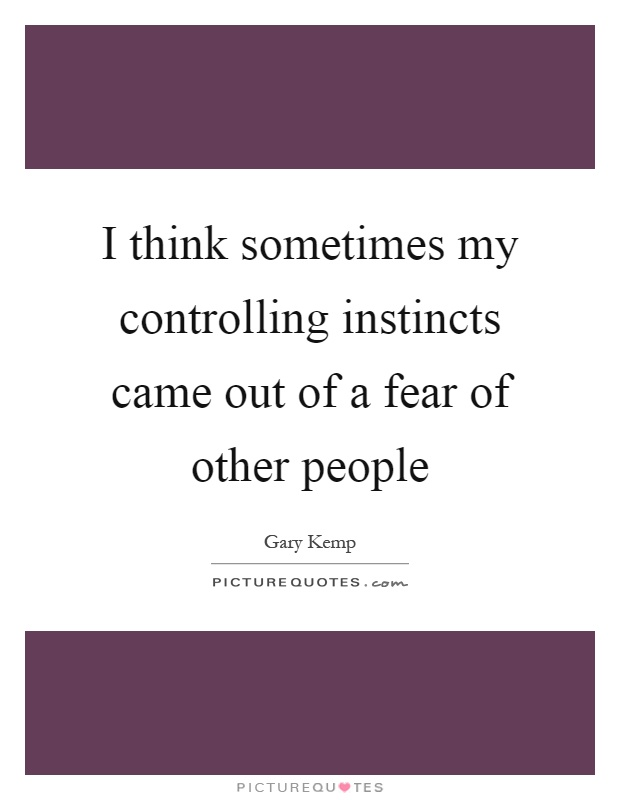 I think sometimes my controlling instincts came out of a fear of other people Picture Quote #1