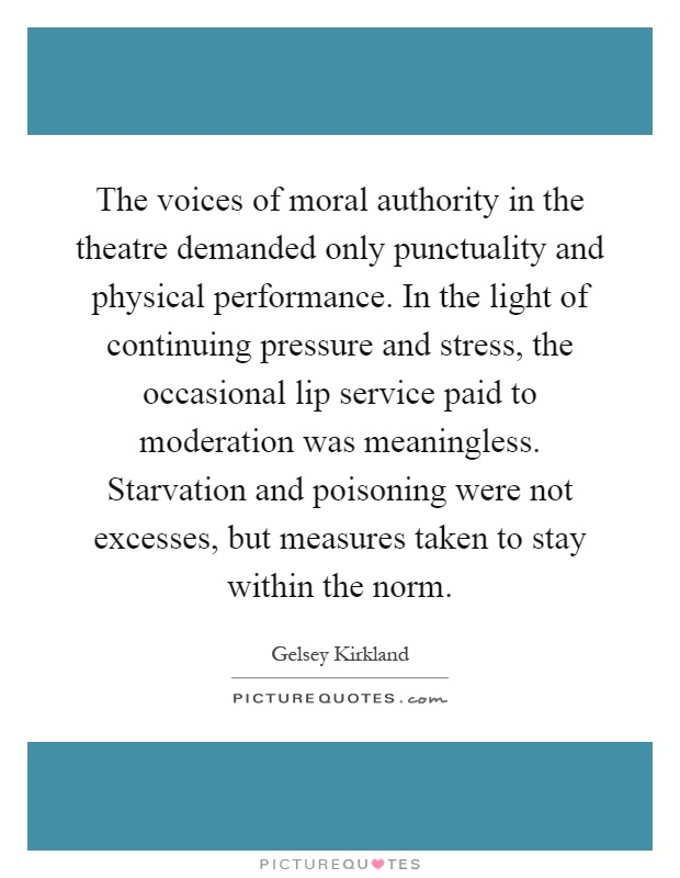 The voices of moral authority in the theatre demanded only punctuality and physical performance. In the light of continuing pressure and stress, the occasional lip service paid to moderation was meaningless. Starvation and poisoning were not excesses, but measures taken to stay within the norm Picture Quote #1