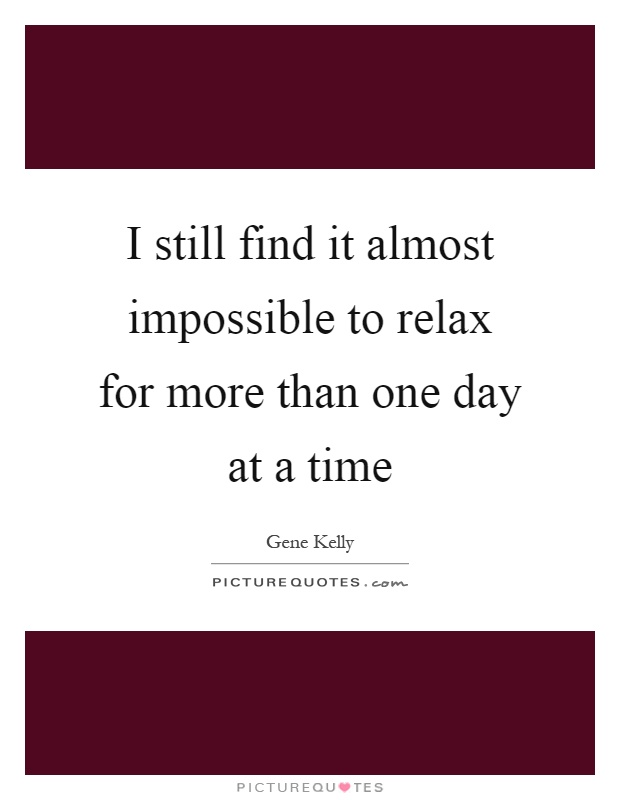 I still find it almost impossible to relax for more than one day at a time Picture Quote #1