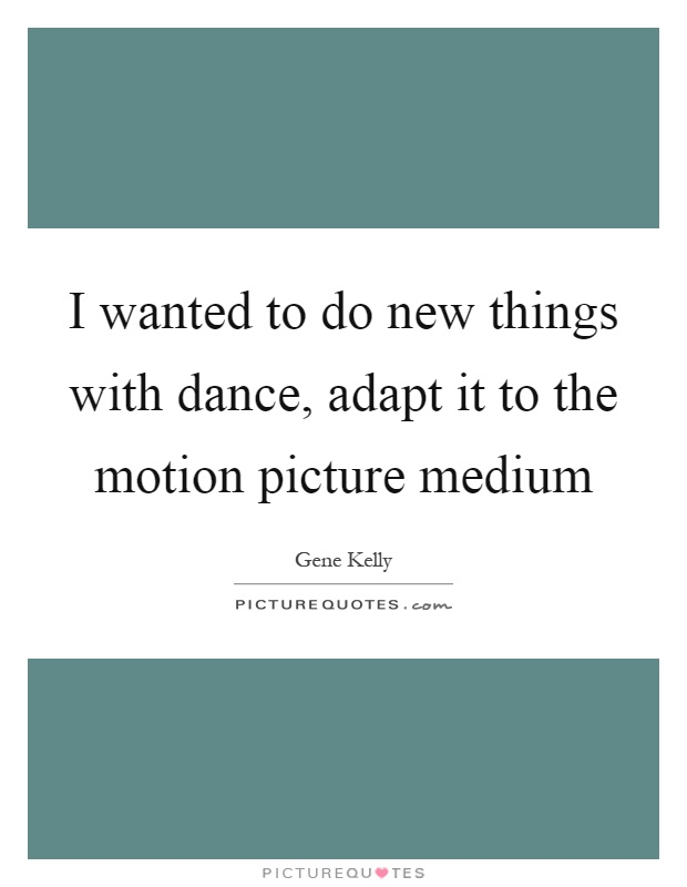 I wanted to do new things with dance, adapt it to the motion picture medium Picture Quote #1