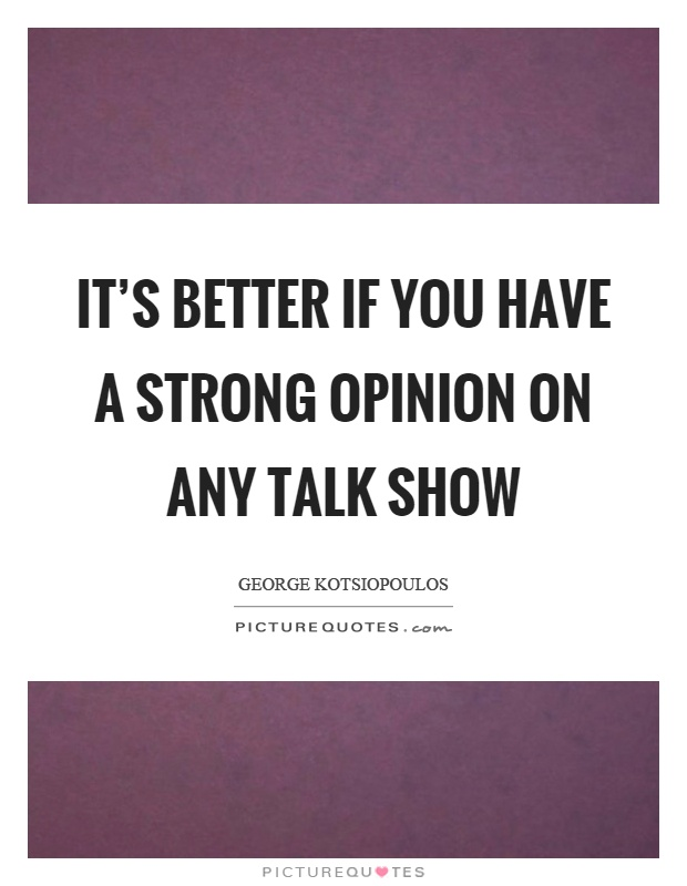 It's better if you have a strong opinion on any talk show Picture Quote #1