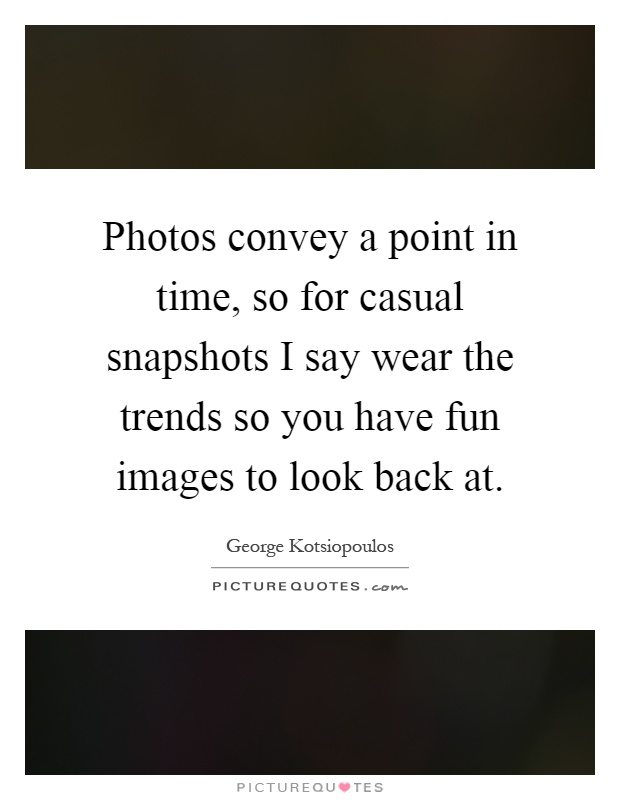 Photos convey a point in time, so for casual snapshots I say wear the trends so you have fun images to look back at Picture Quote #1