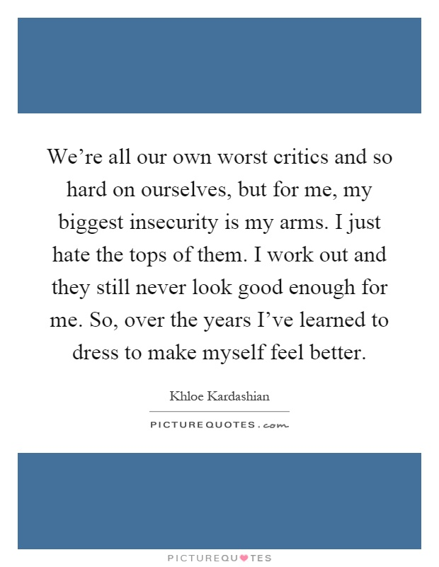 We're all our own worst critics and so hard on ourselves, but for me, my biggest insecurity is my arms. I just hate the tops of them. I work out and they still never look good enough for me. So, over the years I've learned to dress to make myself feel better Picture Quote #1