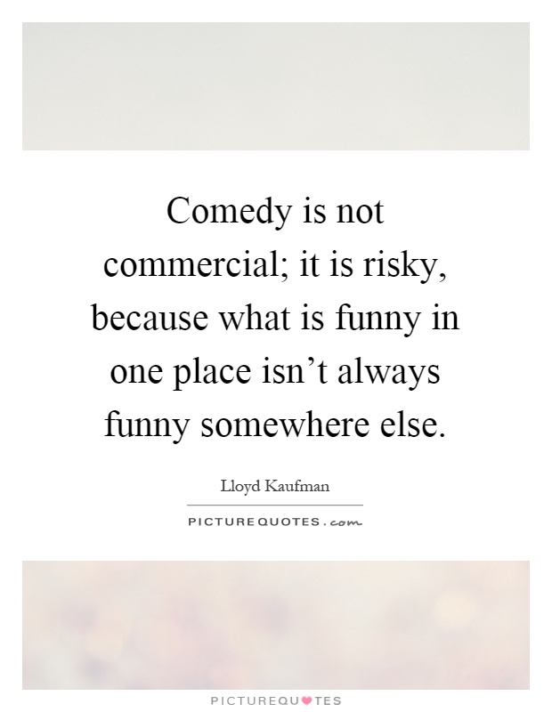 Comedy is not commercial; it is risky, because what is funny in one place isn't always funny somewhere else Picture Quote #1