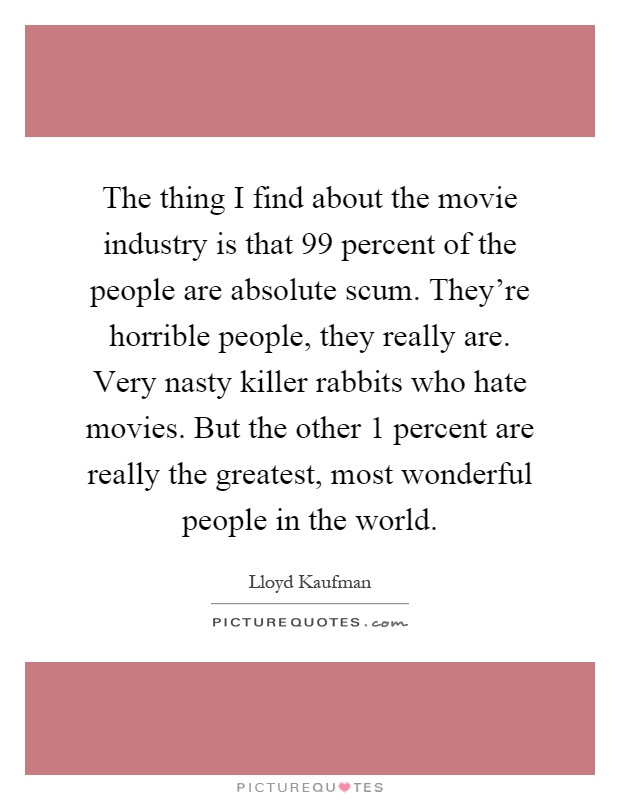 The thing I find about the movie industry is that 99 percent of the people are absolute scum. They're horrible people, they really are. Very nasty killer rabbits who hate movies. But the other 1 percent are really the greatest, most wonderful people in the world Picture Quote #1