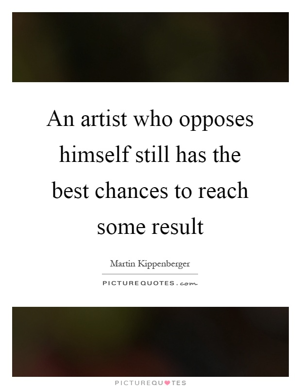 An artist who opposes himself still has the best chances to reach some result Picture Quote #1
