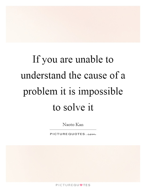 If you are unable to understand the cause of a problem it is impossible to solve it Picture Quote #1