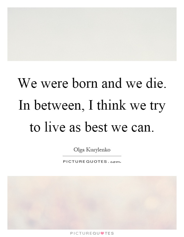 We were born and we die. In between, I think we try to live as best we can Picture Quote #1