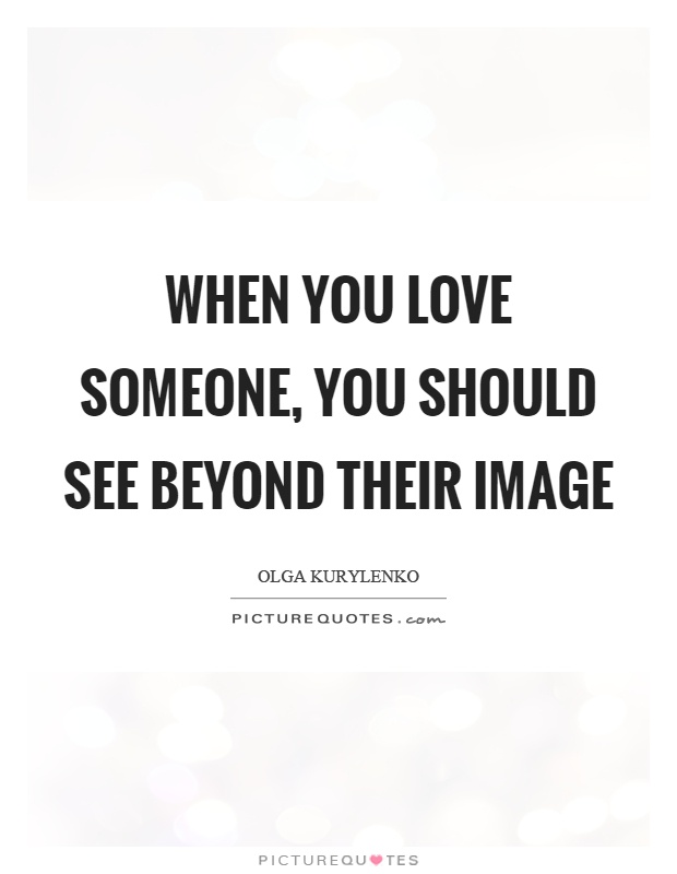 When you love someone, you should see beyond their image Picture Quote #1