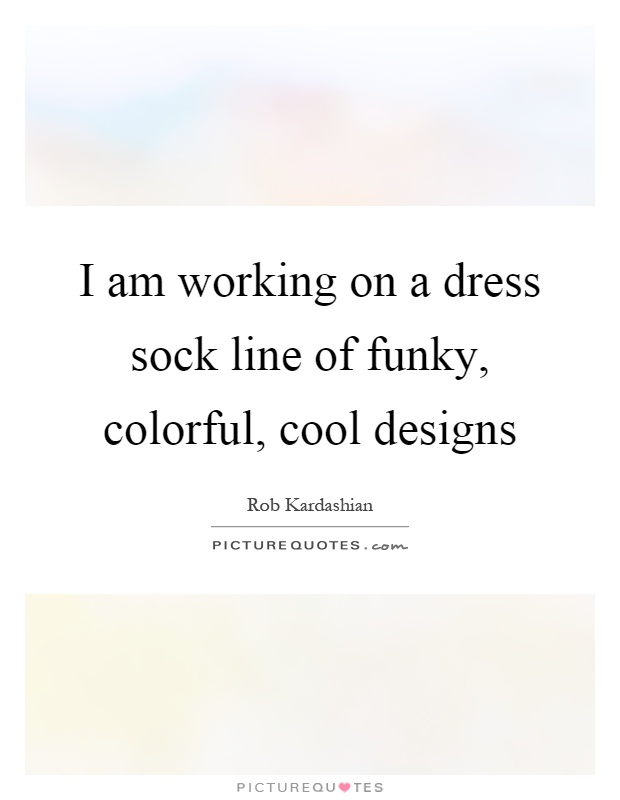 I am working on a dress sock line of funky, colorful, cool designs Picture Quote #1