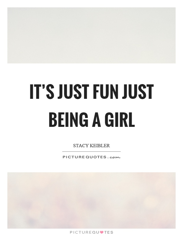 It's just fun just being a girl Picture Quote #1