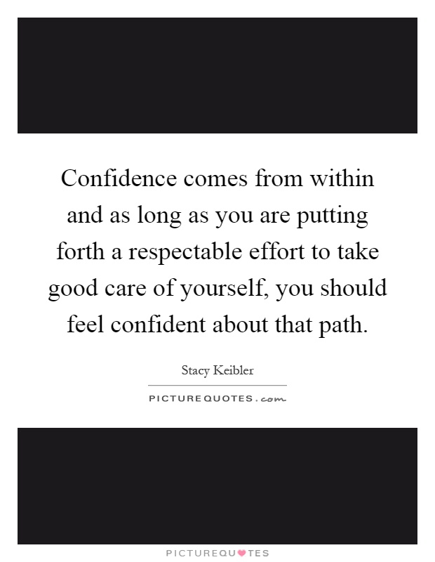 Confidence comes from within and as long as you are putting forth a respectable effort to take good care of yourself, you should feel confident about that path Picture Quote #1
