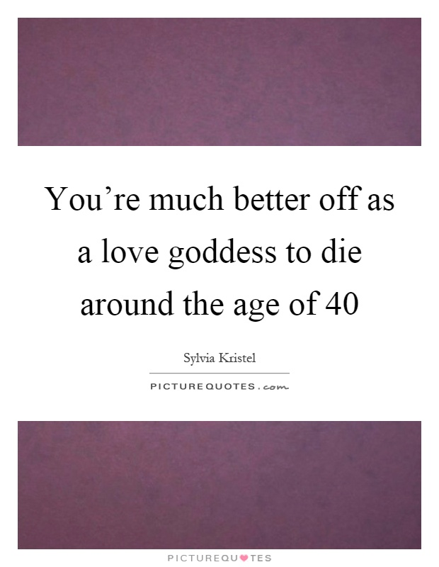 You're much better off as a love goddess to die around the age of 40 Picture Quote #1