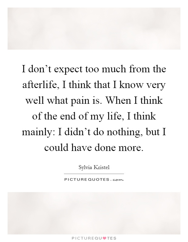 I don't expect too much from the afterlife, I think that I know very well what pain is. When I think of the end of my life, I think mainly: I didn't do nothing, but I could have done more Picture Quote #1
