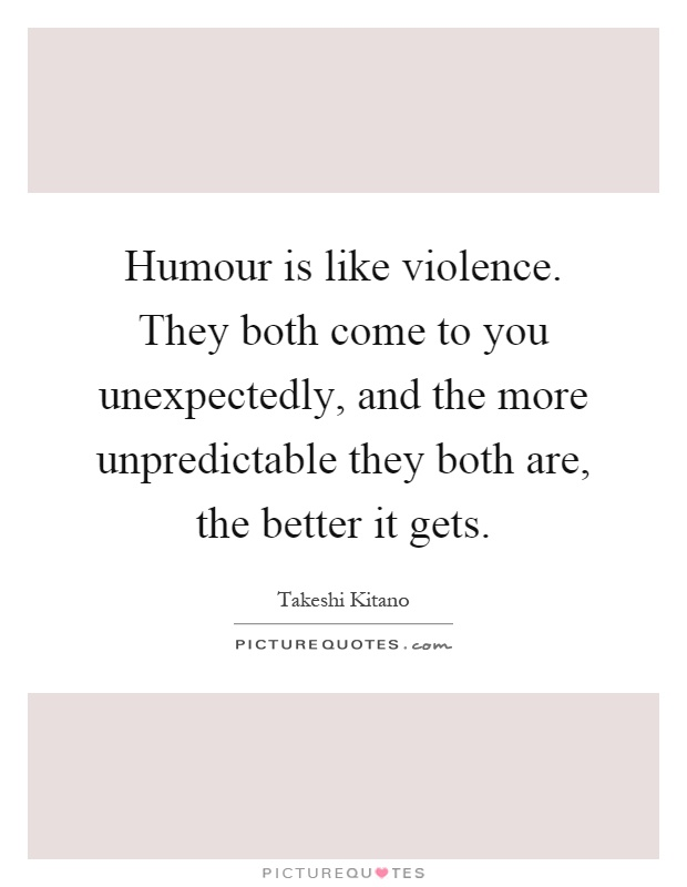 Humour is like violence. They both come to you unexpectedly, and the more unpredictable they both are, the better it gets Picture Quote #1