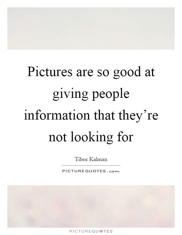 Pictures are so good at giving people information that they're not looking for Picture Quote #1