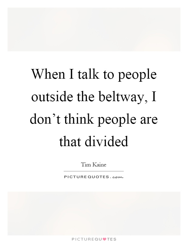 When I talk to people outside the beltway, I don't think people are that divided Picture Quote #1
