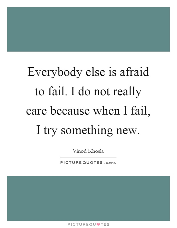 Everybody else is afraid to fail. I do not really care because when I fail, I try something new Picture Quote #1