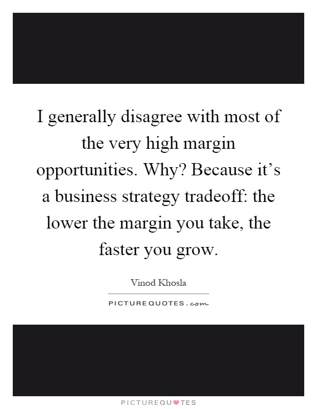 I generally disagree with most of the very high margin opportunities. Why? Because it's a business strategy tradeoff: the lower the margin you take, the faster you grow Picture Quote #1