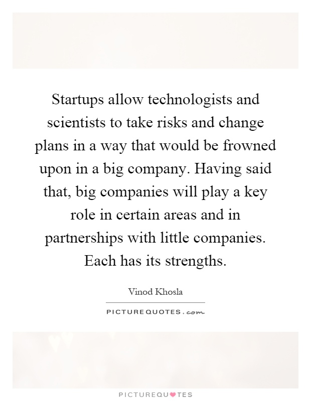 Startups allow technologists and scientists to take risks and change plans in a way that would be frowned upon in a big company. Having said that, big companies will play a key role in certain areas and in partnerships with little companies. Each has its strengths Picture Quote #1