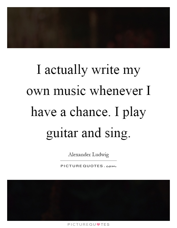 I actually write my own music whenever I have a chance. I play guitar and sing Picture Quote #1
