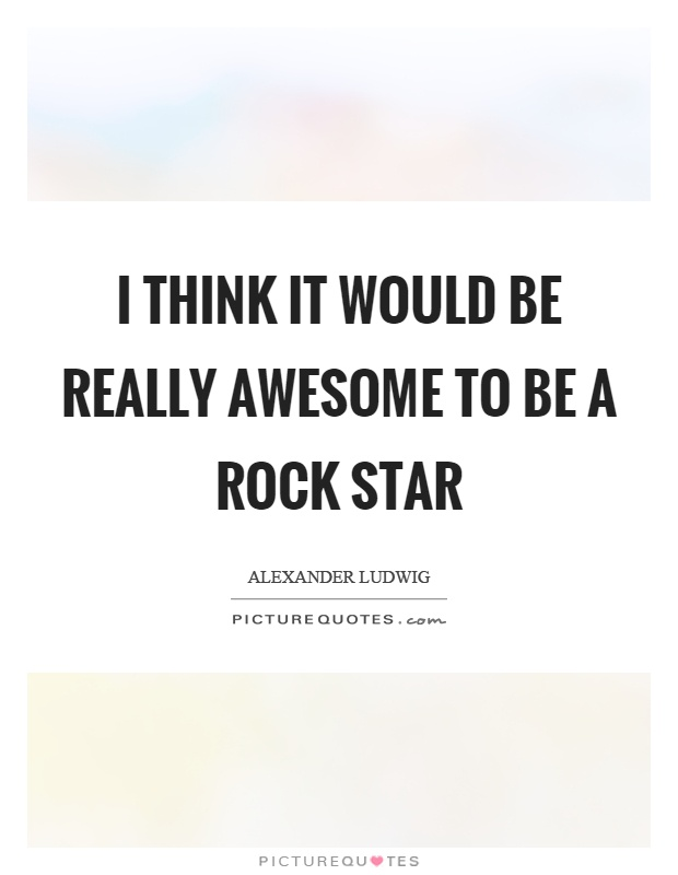 I think it would be really awesome to be a rock star Picture Quote #1