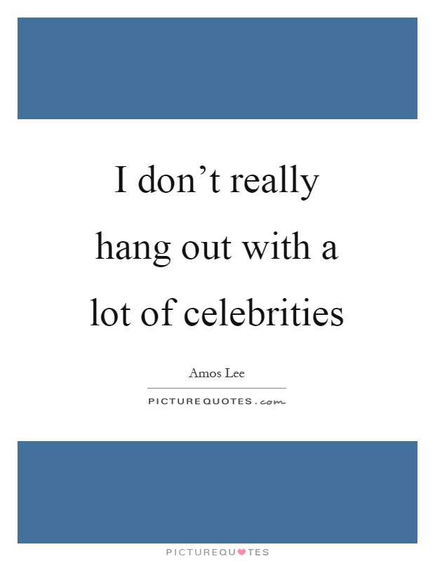 I don't really hang out with a lot of celebrities Picture Quote #1