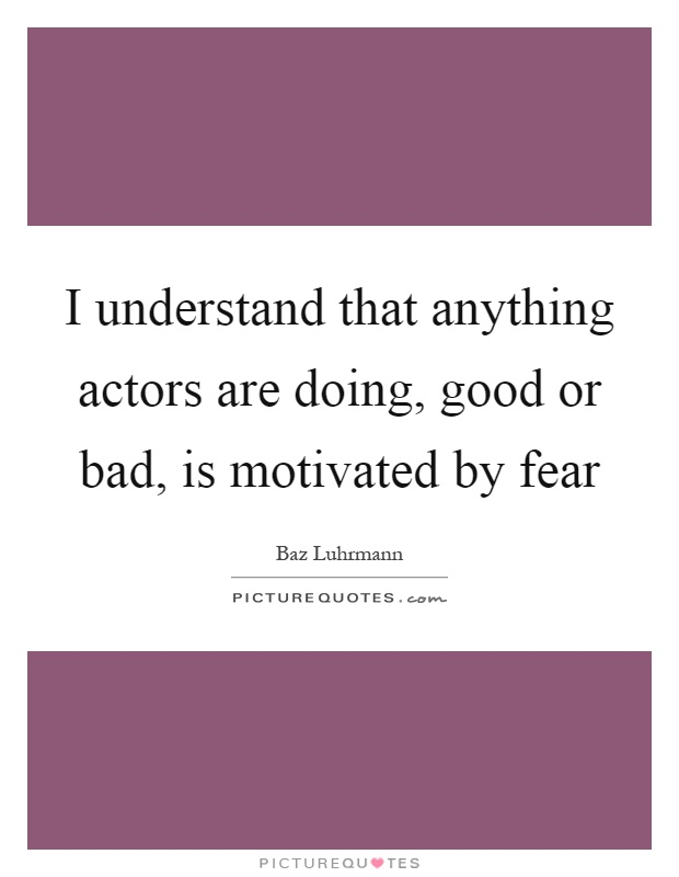 I understand that anything actors are doing, good or bad, is motivated by fear Picture Quote #1