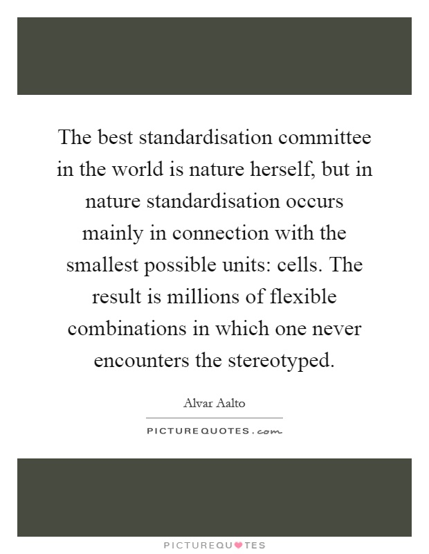 The best standardisation committee in the world is nature herself, but in nature standardisation occurs mainly in connection with the smallest possible units: cells. The result is millions of flexible combinations in which one never encounters the stereotyped Picture Quote #1