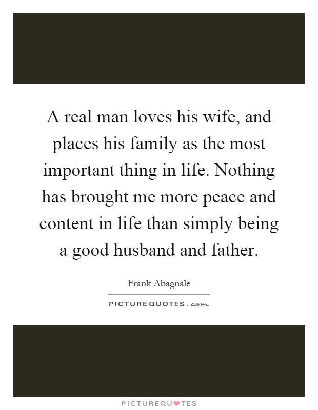 A real man loves his wife, and places his family as the most important thing in life. Nothing has brought me more peace and content in life than simply being a good husband and father Picture Quote #1