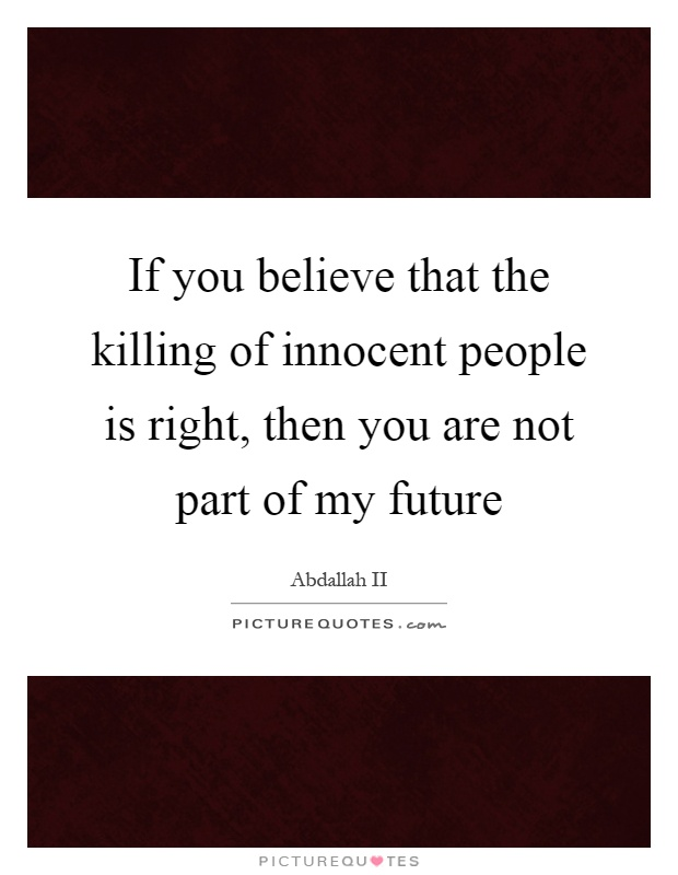 If you believe that the killing of innocent people is right, then you are not part of my future Picture Quote #1