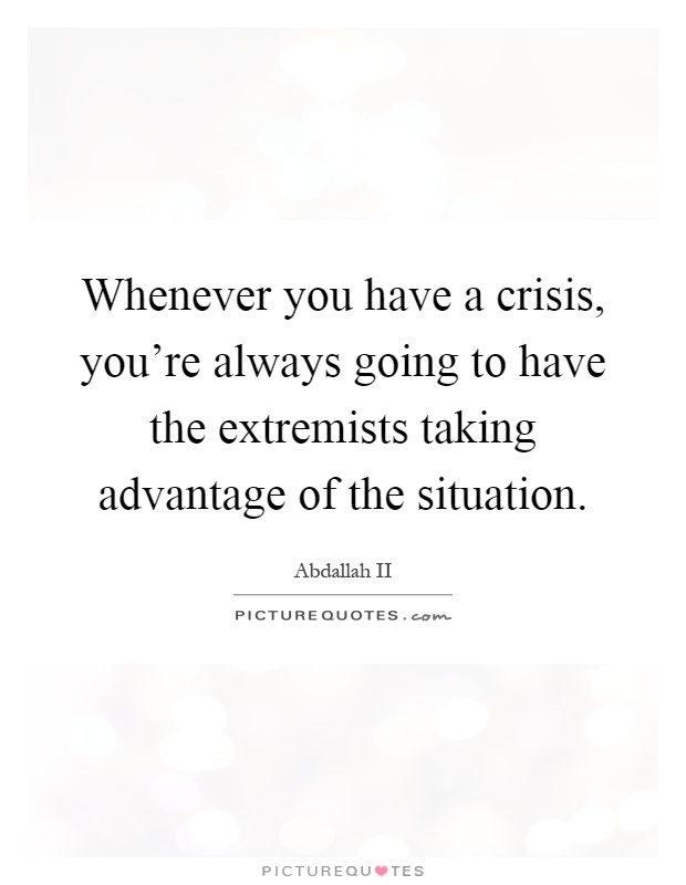 Whenever you have a crisis, you're always going to have the extremists taking advantage of the situation Picture Quote #1