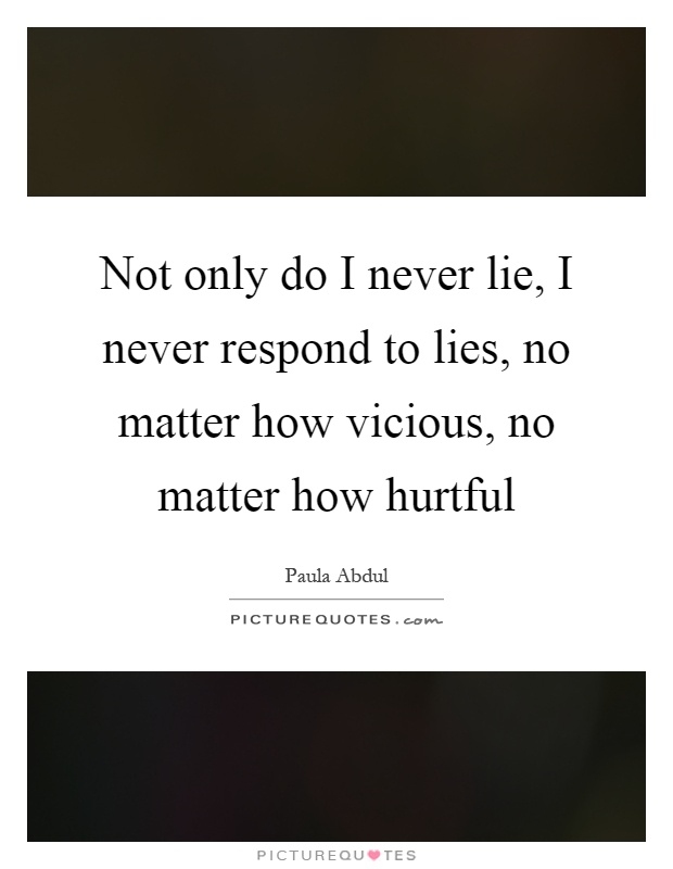 Not only do I never lie, I never respond to lies, no matter how vicious, no matter how hurtful Picture Quote #1