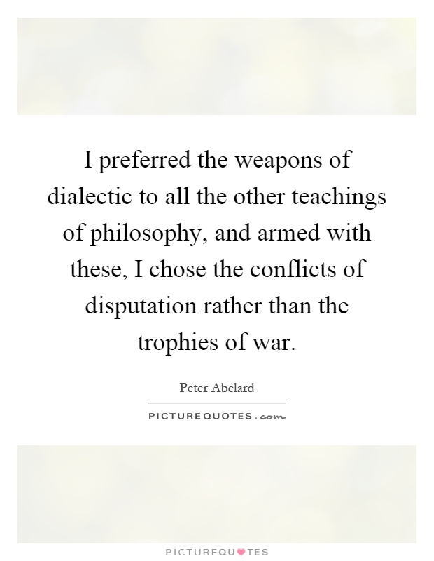 I preferred the weapons of dialectic to all the other teachings of philosophy, and armed with these, I chose the conflicts of disputation rather than the trophies of war Picture Quote #1