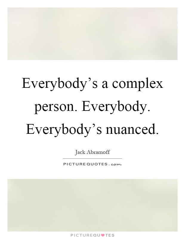Everybody's a complex person. Everybody. Everybody's nuanced Picture Quote #1