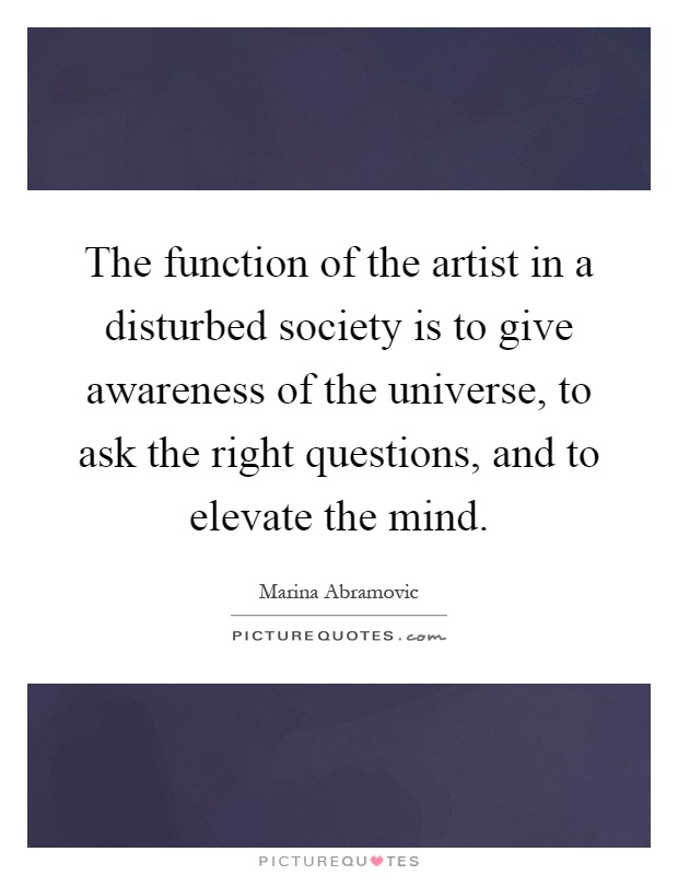 The function of the artist in a disturbed society is to give awareness of the universe, to ask the right questions, and to elevate the mind Picture Quote #1