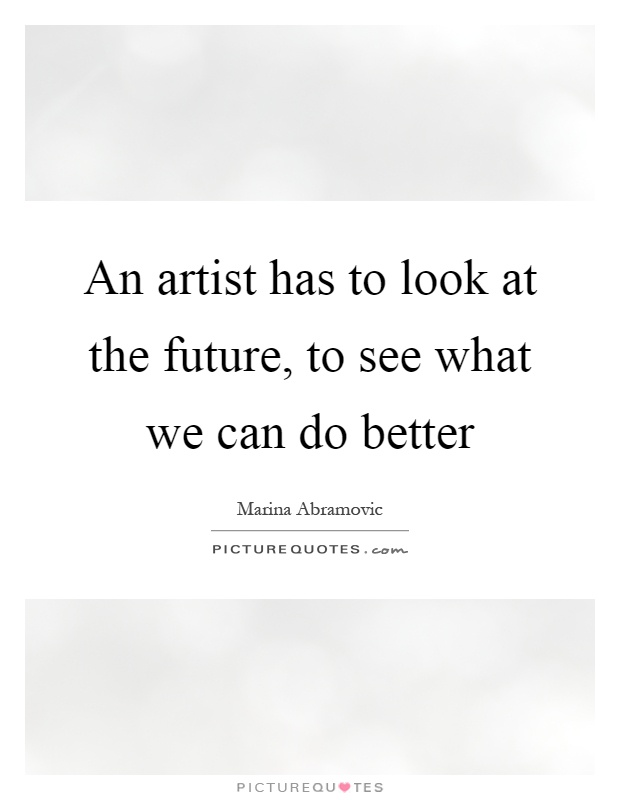 An artist has to look at the future, to see what we can do better Picture Quote #1