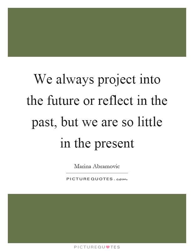 We always project into the future or reflect in the past, but we are so little in the present Picture Quote #1