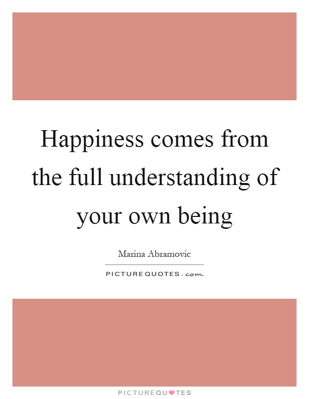 Happiness comes from the full understanding of your own being Picture Quote #1