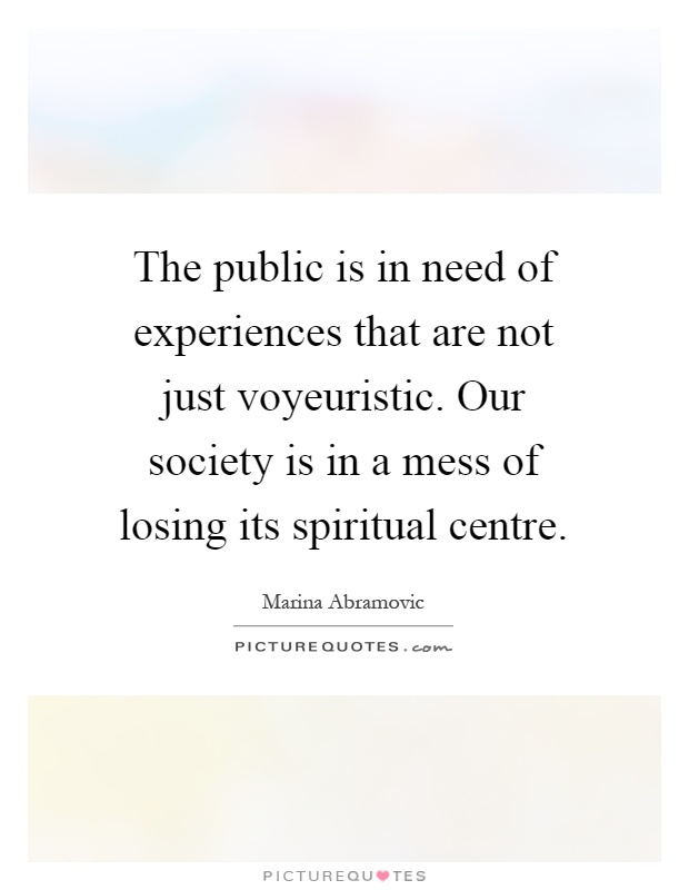 The public is in need of experiences that are not just voyeuristic. Our society is in a mess of losing its spiritual centre Picture Quote #1