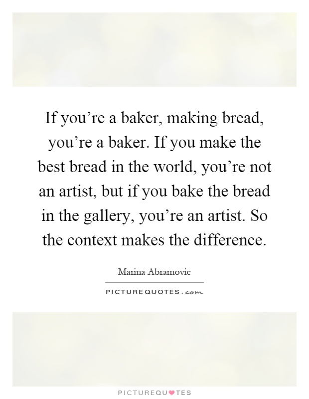 If you're a baker, making bread, you're a baker. If you make the best bread in the world, you're not an artist, but if you bake the bread in the gallery, you're an artist. So the context makes the difference Picture Quote #1