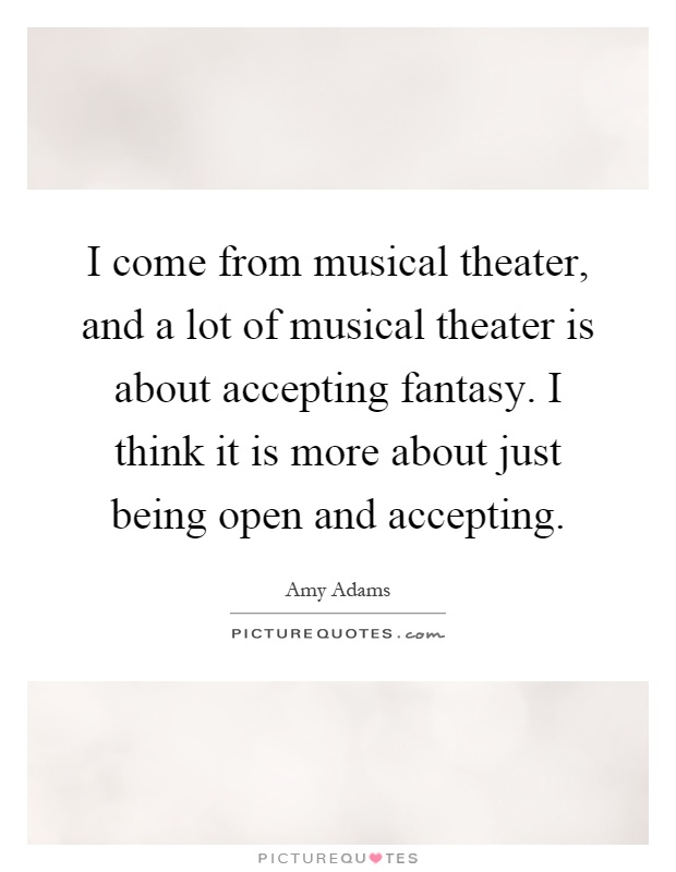 I come from musical theater, and a lot of musical theater is about accepting fantasy. I think it is more about just being open and accepting Picture Quote #1