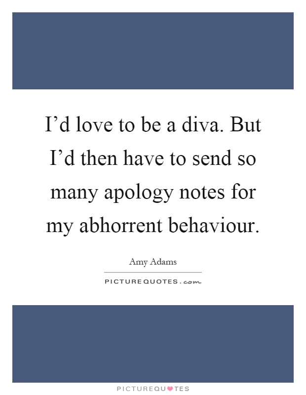 I'd love to be a diva. But I'd then have to send so many apology notes for my abhorrent behaviour Picture Quote #1