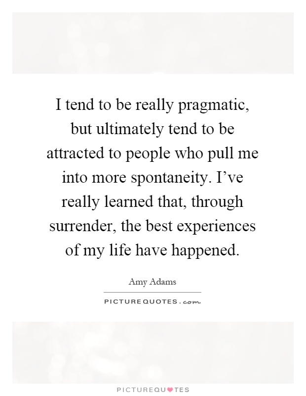 I tend to be really pragmatic, but ultimately tend to be attracted to people who pull me into more spontaneity. I've really learned that, through surrender, the best experiences of my life have happened Picture Quote #1