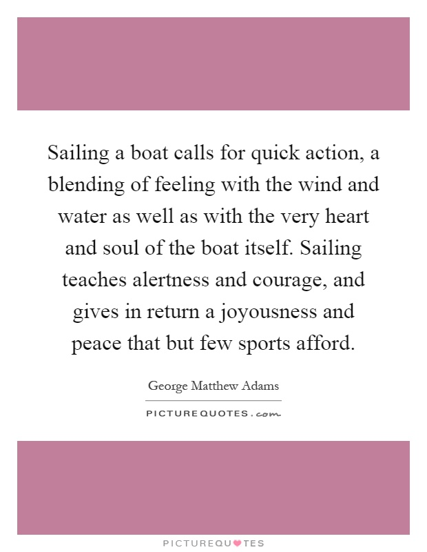 Sailing a boat calls for quick action, a blending of feeling with the wind and water as well as with the very heart and soul of the boat itself. Sailing teaches alertness and courage, and gives in return a joyousness and peace that but few sports afford Picture Quote #1