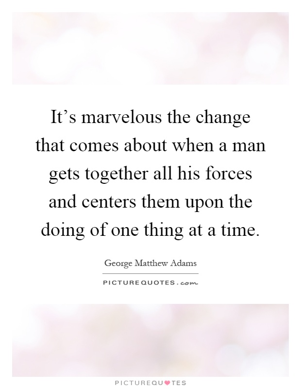 It's marvelous the change that comes about when a man gets together all his forces and centers them upon the doing of one thing at a time Picture Quote #1