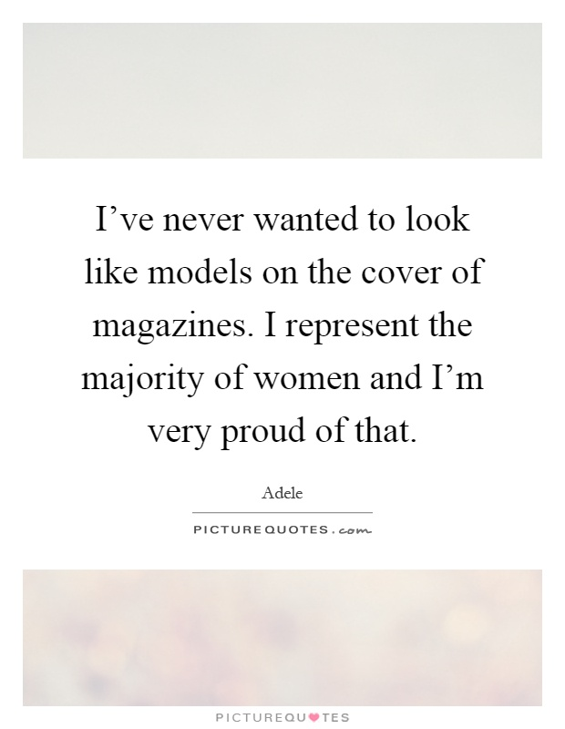 I've never wanted to look like models on the cover of magazines. I represent the majority of women and I'm very proud of that Picture Quote #1