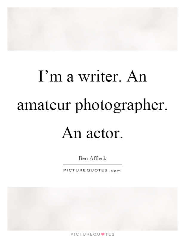 I'm a writer. An amateur photographer. An actor Picture Quote #1