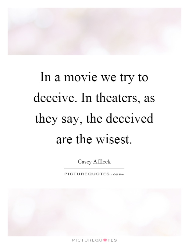 In a movie we try to deceive. In theaters, as they say, the deceived are the wisest Picture Quote #1